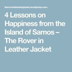 4 Lessons on Happiness from the Island of Samos – The Rover in Leather Jacket Samos, Happy Life, Happiness, Leather Jacket, Island, The Happy Life, Studded Leather Jacket, Block Island, Bonheur