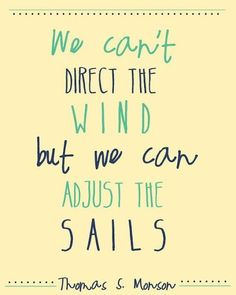 President Monson. We can't direct the wind, but we can adjust the sails.