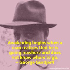 Awakening begins when a man realizes that he is going nowhere and does not know where to go. ~ George Gurdjieff Quotes