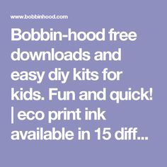 Bobbin-hood free downloads and easy diy kits for kids. Fun and quick! | eco print ink                available in 15 different colors