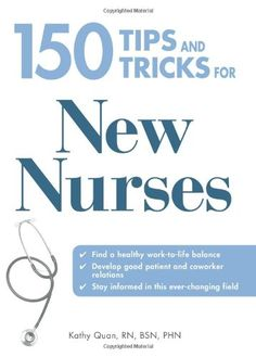 150 Tips and Tricks for New Nurses: Balance a hectic schedule and get the sleep you need...Avoid illness and stay positive...Continue your education and keep up with medical advances by Kathy Quan http://www.amazon.com/dp/1598697765/ref=cm_sw_r_pi_dp_.alJub0Q5YE11