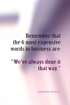 "Remember that the 6 most expensive words in business are: ""We've always done it that way."" - Catherine DeVrye"