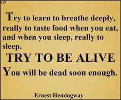 Try to learn to breathe deeply, really to taste food when you eat, and when you sleep, really to sleep. Try to be alive. You will be dead soon enough.  Ernest Hemingway
