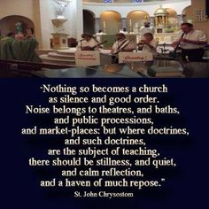 h/t to http://joe-catholic.com/ AND, of course, St. John Chrysostom, Doctor of the Church - http://www.doctorsofthecatholicchurch.com/JCH.html for this quote on SILENCE in Church