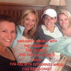The dreamers, the doers, the go-getters! Surround yourself with them!