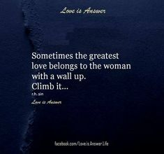 Sometimes the greatest love belongs to the woman with a wall up. Climb it...