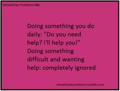 "Truth  (wheelchairproblems: Doing something you do daily: ""Do you need help? I'll help you!""  Doing something difficult and wanting help: completely ignored)"