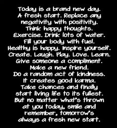 Today is a brand new day. A fresh start. Replace any negativity with positivity. Think happy thoughts. Exercise. Drink lots of water. Fill your body with fuel. Healthy is happy. Inspire yourself. Create. Laugh. Play. Love. Learn. Give someone a compliment. Make a new friend. Do a random act of kindness. It creates good karma. Take chances and finally start living life to its fullest. But no