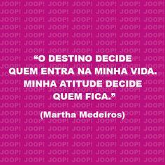O destino decide quem entra na minha vida. Minha atitude decide quem fica. #MarthaMedeiros #vida