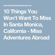 10 Things You Won't Want To Miss In Santa Monica, California - Miss Adventures Abroad