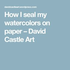 How I seal my watercolors on paper –         David Castle Art