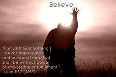 """#Believe """"For with God nothing is ever impossible and no word from God shall be without power or impossible of fulfillment."""" - Luke 1:37 (AMP)"""