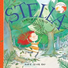Stella, Fairy of the Forest – written and illustrated by Marie-Louise Gay. Stella's little brother Sam wonders whether fairies are invisible. Stella assures him that she has seen hundreds of them and that if she and Sam venture across the meadow and into the forest, they are likely to find some.  So begins another adventure in the Stella and Sam series about the irrepressible red-head, and her slightly apprehensive little brother.