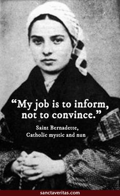 Saint Bernadette quote ... inform, not convince #evangelize