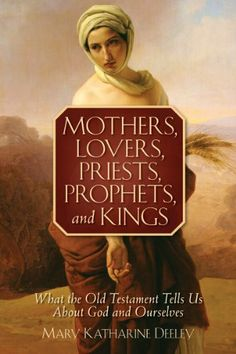 Mothers, Lovers, Priests, Prophets, and Kings: What the Old Testament Tells Us About God and Ourselves by Mary Katharine Deeley. $6.39. Author: Mary Katharine Deeley. 129 pages. Publisher: Liguori Publications (June 1, 2011)