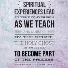 """Spiritual experiences lead to true conversion. As we teach and minister by the Spirit, the Holy Ghost is invited to become part of the process."" -Gerald N. Lund, ""In Tune: The Role of the Spirit in Teaching and Learning"""