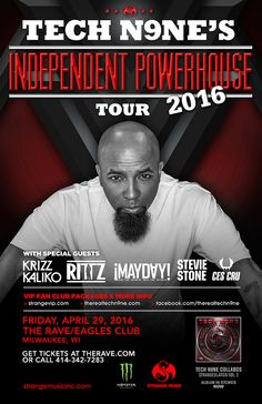 Independent Powerhouse Tour 2016 TECH N9NE  with Krizz Kaliko, RITZ, Mayday, Stevie Stone, CES Cru  Friday, April 29, 2016 at 8pm  (doors scheduled to open at 6:30pm)  The Rave/Eagles Club - Milwaukee WI  All Ages to enter / 21+ to drink