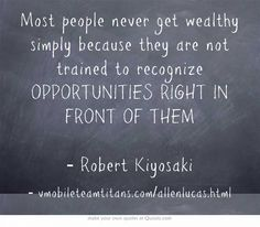 Most people never get wealthy simply because they are not trained to recognize OPPORTUNITIES RIGHT IN FRONT OF THEM - Robert Kiyosaki