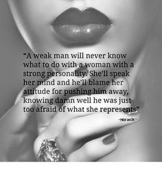 A Weak Man Will Never Know What to Do With a Woman With a Strong Personality She'll Speak Her Mind and He'll Blame Her Attitude for Pushing Him Away Knowing Damn Well He Was Just Too Afraid of What She Represents Miracle She Quotes, Sassy Quotes, Queen Quotes, Woman Quotes, Wisdom Quotes, Quotes To Live By, Weak Men Quotes, Badass Quotes, Beth Moore