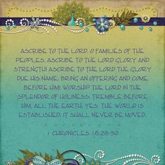 Ascribe to the LORD, O families of the peoples, ascribe to the LORD glory and strength! Ascribe to the LORD the glory due His name; bring an offering and come before Him! Worship the LORD in the splendor of holiness; tremble before Him, all the earth; yes, the world is established; it shall never be moved. 1 Chronicles 16:28-30  kit: Peacocks on Parade, including Stacked Papers by Kristmess Designs