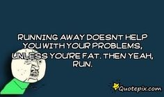 Running Away Doesnt Help You With Your Problems, U..