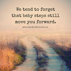 Baby steps keep moving you forward