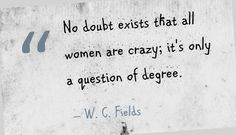 No doubt exists that all women are crazy; it's only a question of degree. - W. C. Fields