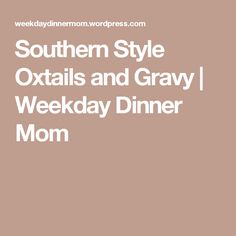 Southern Style Oxtails and Gravy | Weekday Dinner Mom