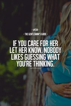 The Gentleman's Guide If You Care For Her Let Her Know, Nobody Likes Guessing What You're Thinking. I think I've told you this a lot Great Quotes, Quotes To Live By, Me Quotes, Inspirational Quotes, Qoutes, Couple Quotes, Motivational, Der Gentleman, Gentleman Rules