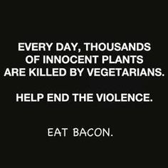 Every Day Thousands of Innocent Plants Are Killed by Vegetarians. Eat Bacon.