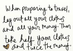 "What to pack for travel? ""When preparing to travel, lay out all your clothes and all your money. Then talk half your clothes and twice the money! Best Travel Quotes, Travel Advice, Travel Tips, Travel Ideas, Travel Stuff, Travel Hacks, Travel Money, Travel Essentials, Quote Travel"
