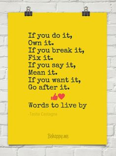 If you do it, Own it. If you break it, Fix it. If you say it, Mean it. If you want it, Go after i...