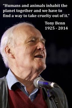 Humans and animals inhabit the planet together and we have to find a way to take cruelty out of it ~ courtesy Tony Benn Great Quotes, Me Quotes, Social View, Sound Words, Political Quotes, Thing 1, World View, Good People, Amazing People