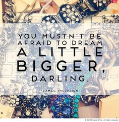 You Mustn't Be Afraid To Dream A Little BIGGER Darling.
