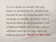 Y en ese abrazo no encontré sólo otros brazos, te encontré a ti. Me encontré a mí. Encontré lo que me estaba buscando. Pues mi cuerpo se entendía con el tuyo, como si fueran los labios de una misma boca, como si hubieran bailado mil canciones, como si mil brazos antes que los tuyos nunca me hubieran abrazado. -Brando, Mind of Brando