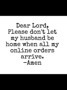 Dear Lord, please don't let my husband be home when all my online orders arrive. -Amen
