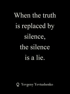 When the truth is replaced by silence, the silence is a lie. [Yevgeny Yevtushenko] #quote