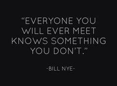 """""""EVERYONE YOU WILL EVER MEET KNOWS SOMETHING YOU DON'T"""" ~ BILL NYE   quote. the science guy. knowledge. wisdom. learning. words."""