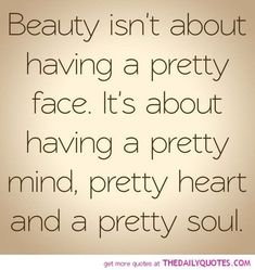 Yep, beauty isn't everything. If you are beautiful on the inside , it would show on the outside too and that's what's important