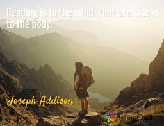 Reading is to the mind what exercise is to the body. / Joseph Addison