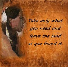 Take only what you need and leave the land as you found it. Shared from Native Spirits Tribal Community, FB