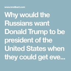 Why would the Russians want Donald Trump to be president of the United States when they could get everything they want from Hillary Clinton — whether it's uranium, whether it's undermining defense by cutting military spending, by refusing to secure our border?