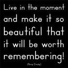 Remember every moment like it was the best. Its better to look back on smiles than to look back on frowns.