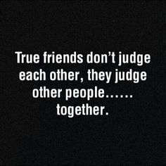 Yeahhhhhh, the thing is, we judge each other too;) @Wendy Rios Gonzalez and that's the best part I can tell you anything, and you can tell me anything!