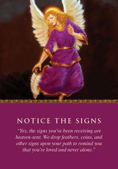 """The angels gave you this card to help you understand the signs you've been receiving lately. These signs may include feathers, coins, butterflies, birds, or other repetitive visions that make you think of the angels, who have deliberately sent you these signs to let you know that they're nearby—protecting, loving, and guiding you. Additional meanings for this card: Your departed loved ones in heaven are saying, ""Hello! I love you!"" • Notice and believe in the repetitive signs you rece..."