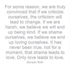"""""""It has never been true, not for a moment, that shame leads to love. Only love leads to love."""""""