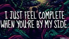 I just feel complete when you're b my side <3 -ADTR
