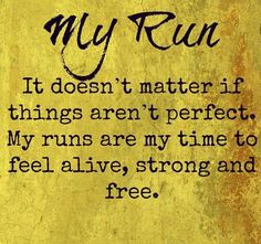 My Run: It doesn't matter if things aren't perfect. My runs are my time to feel alive, strong an free.