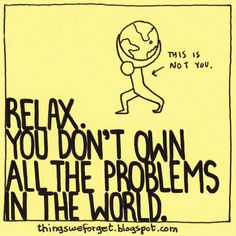 1120: Relax. You don't own all the problems in the world.