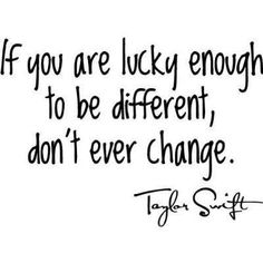 Well then I'm lucky enough. I'm different and i won't ever change.